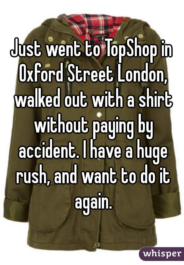 Just went to TopShop in Oxford Street London, walked out with a shirt without paying by accident. I have a huge rush, and want to do it again.
