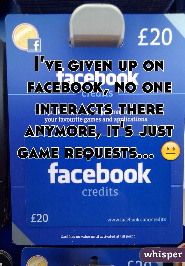 I've given up on facebook, no one interacts there anymore, it's just game requests... 😐