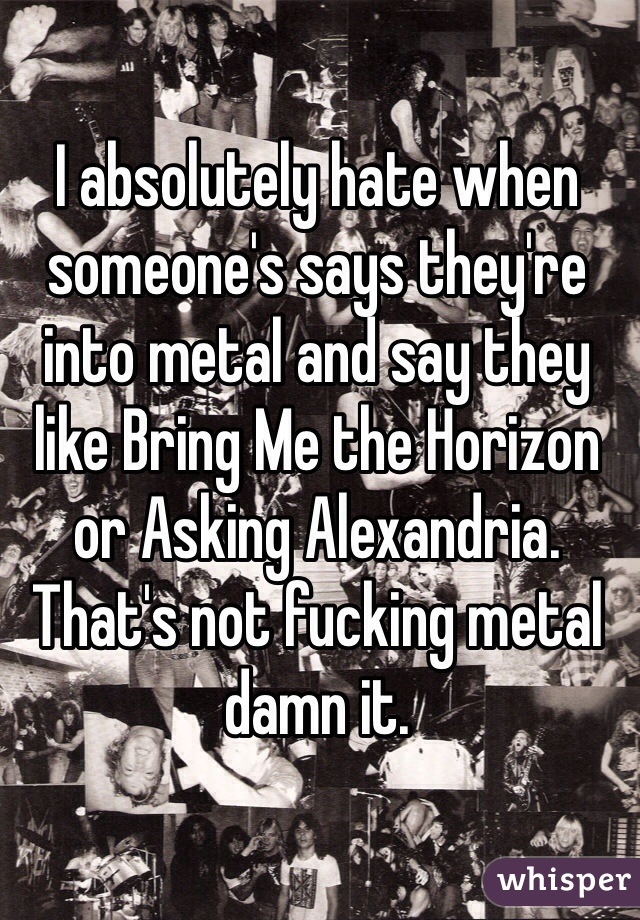 I absolutely hate when someone's says they're into metal and say they like Bring Me the Horizon or Asking Alexandria. That's not fucking metal damn it.