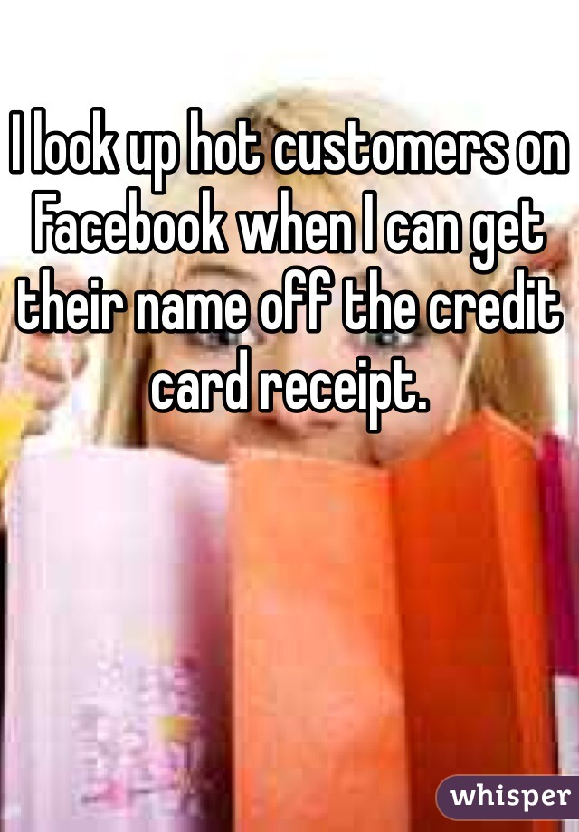 I look up hot customers on Facebook when I can get their name off the credit card receipt.