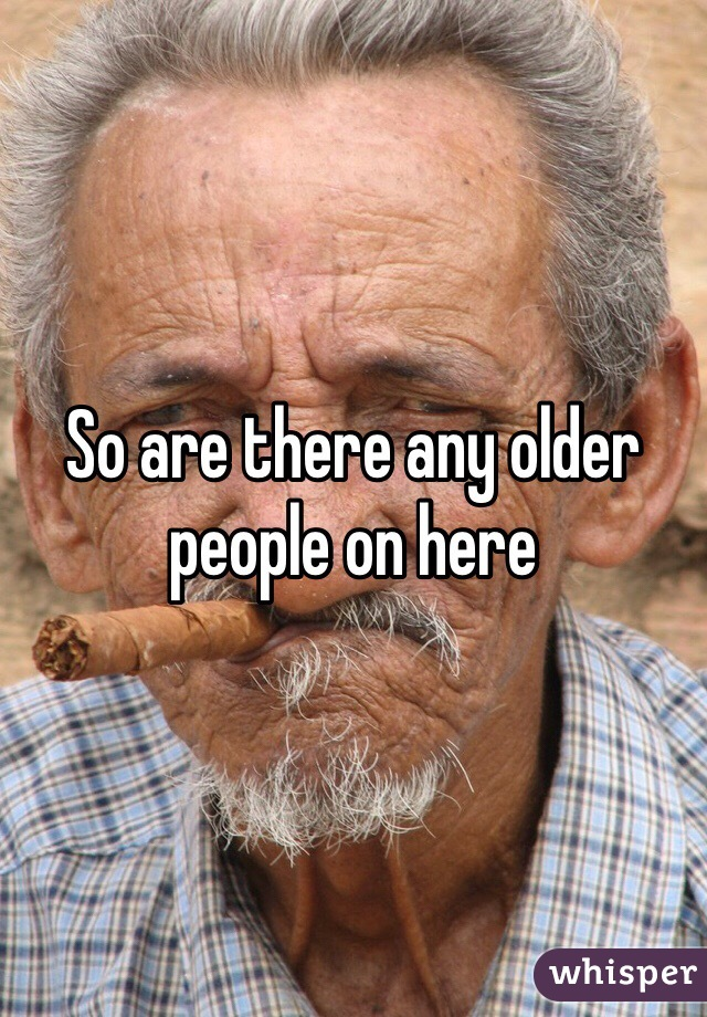 So are there any older people on here
