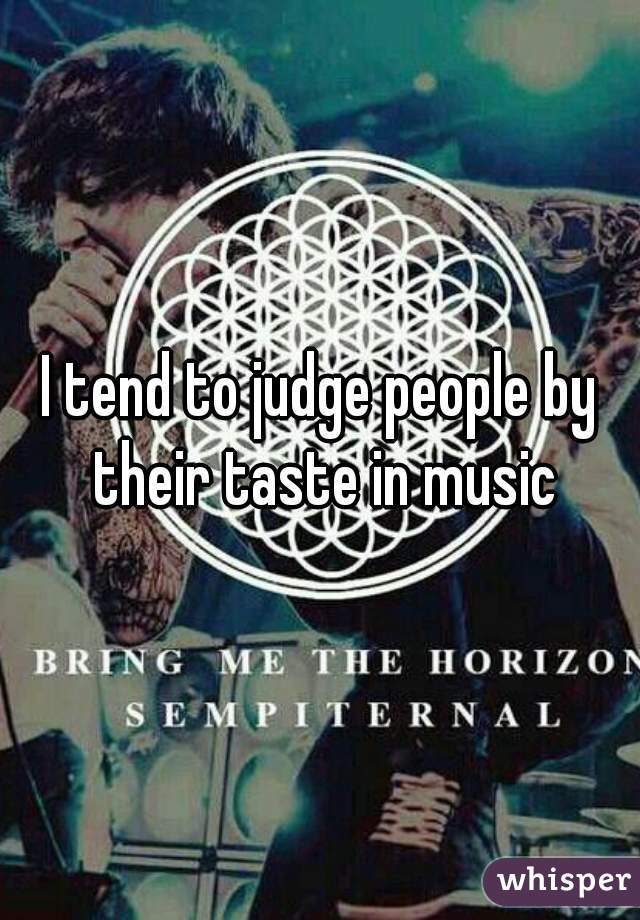 I tend to judge people by their taste in music