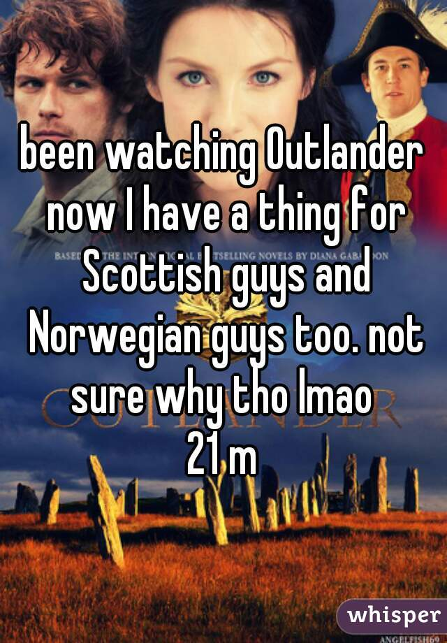 been watching Outlander now I have a thing for Scottish guys and Norwegian guys too. not sure why tho lmao  21 m