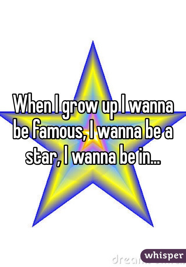 When I grow up I wanna be famous, I wanna be a star, I wanna be in...