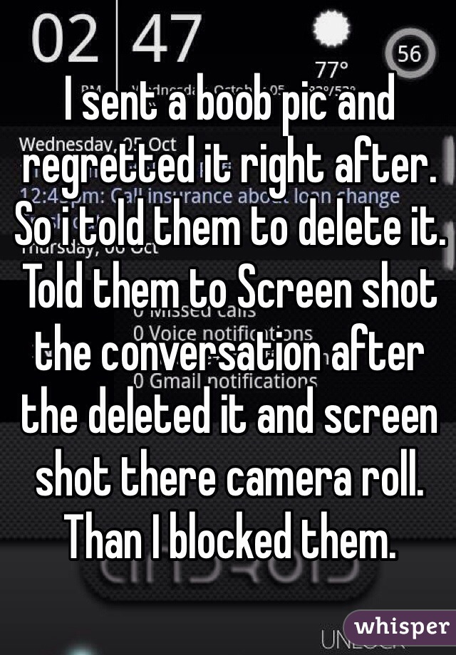 I sent a boob pic and regretted it right after. So i told them to delete it. Told them to Screen shot the conversation after the deleted it and screen shot there camera roll. Than I blocked them.