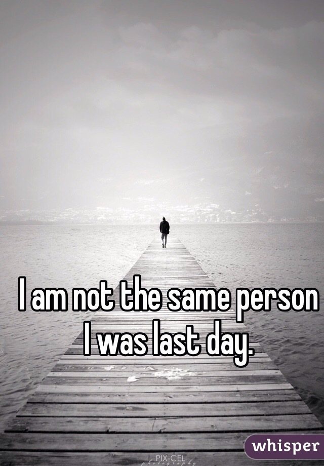 I am not the same person I was last day.