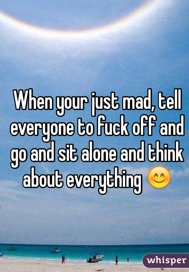 When your just mad, tell everyone to fuck off and go and sit alone and think about everything 😊