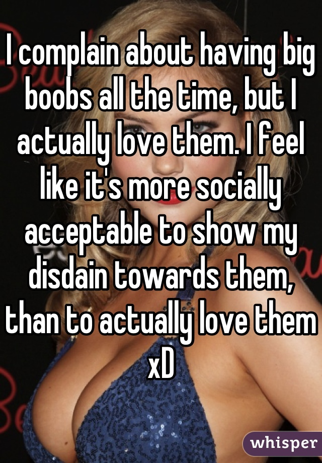 I complain about having big boobs all the time, but I actually love them. I feel like it's more socially acceptable to show my disdain towards them, than to actually love them  xD