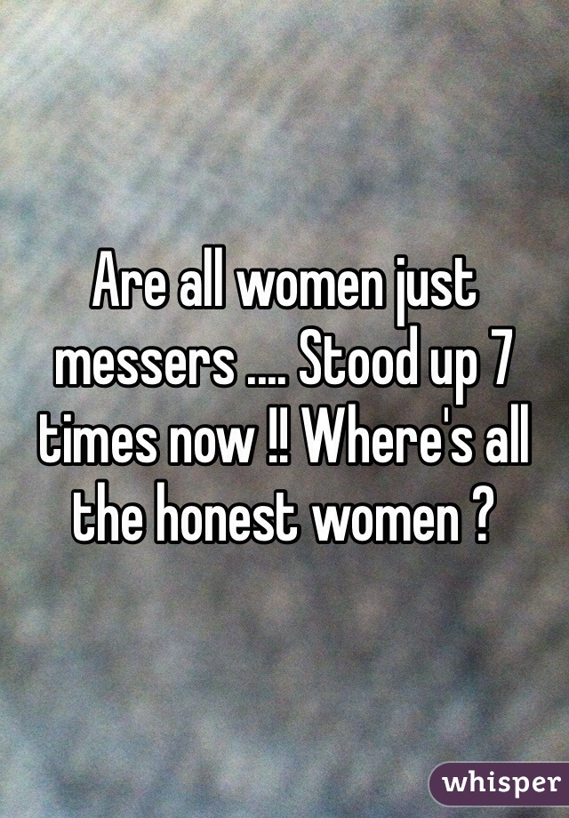 Are all women just messers .... Stood up 7 times now !! Where's all the honest women ?