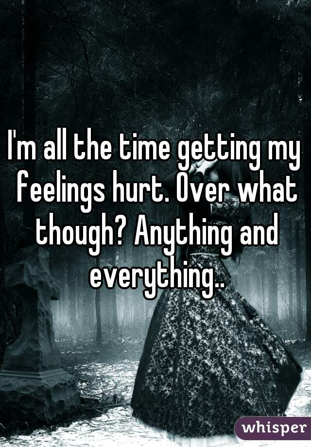 I'm all the time getting my feelings hurt. Over what though? Anything and everything..