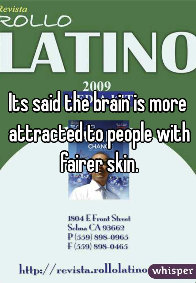 Its said the brain is more attracted to people with fairer skin.