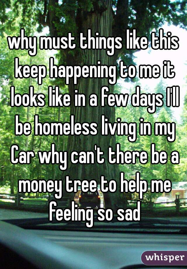 why must things like this keep happening to me it looks like in a few days I'll be homeless living in my Car why can't there be a money tree to help me feeling so sad