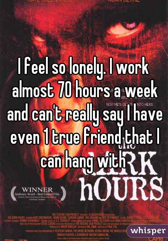 I feel so lonely. I work almost 70 hours a week and can't really say I have even 1 true friend that I can hang with