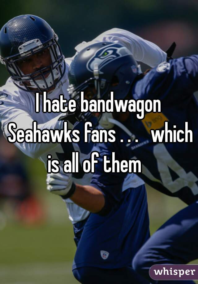 I hate bandwagon Seahawks fans . . .   which is all of them