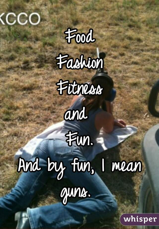 Food Fashion Fitness and  Fun. And by fun, I mean guns.