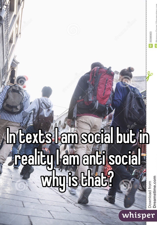 In texts I am social but in reality I am anti social why is that?