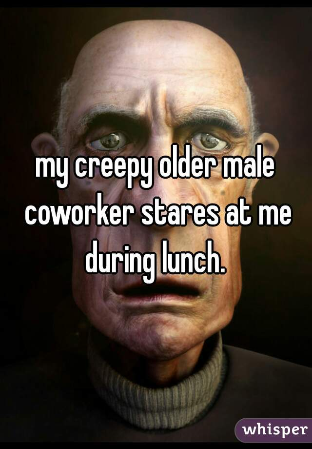 my creepy older male coworker stares at me during lunch.