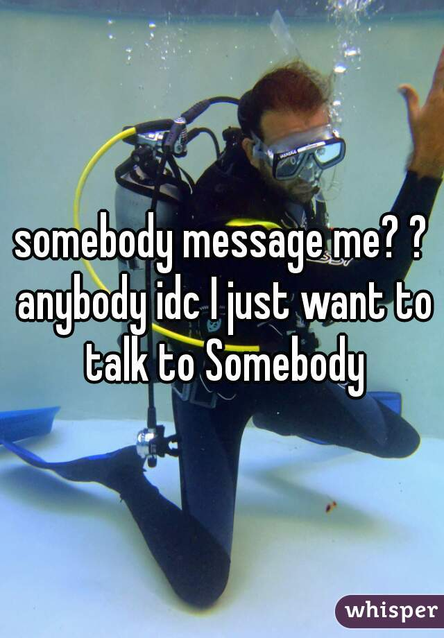 somebody message me? ? anybody idc I just want to talk to Somebody