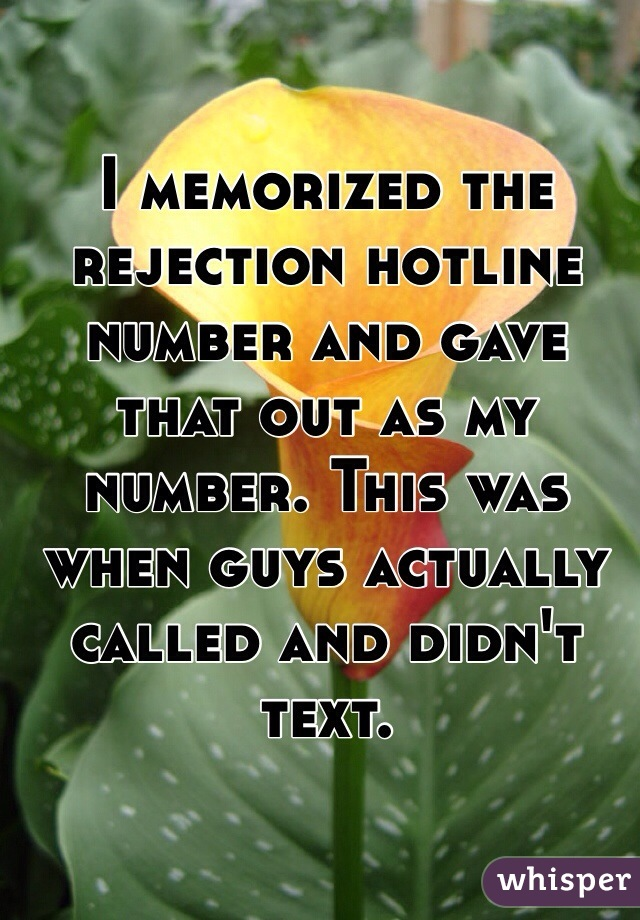 I memorized the rejection hotline number and gave that out as my number. This was when guys actually called and didn't text.