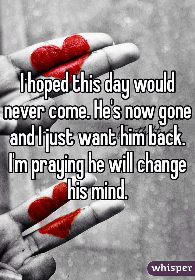 I hoped this day would never come. He's now gone and I just want him back. I'm praying he will change his mind.