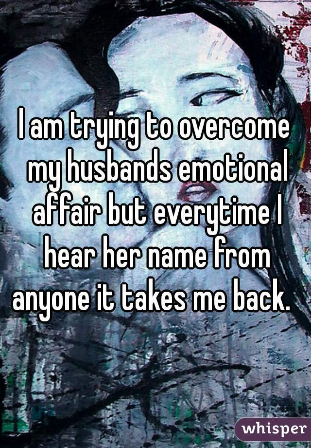 I am trying to overcome my husbands emotional affair but everytime I hear her name from anyone it takes me back.