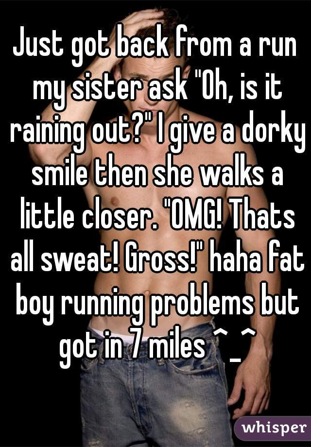 """Just got back from a run my sister ask """"Oh, is it raining out?"""" I give a dorky smile then she walks a little closer. """"OMG! Thats all sweat! Gross!"""" haha fat boy running problems but got in 7 miles ^_^"""