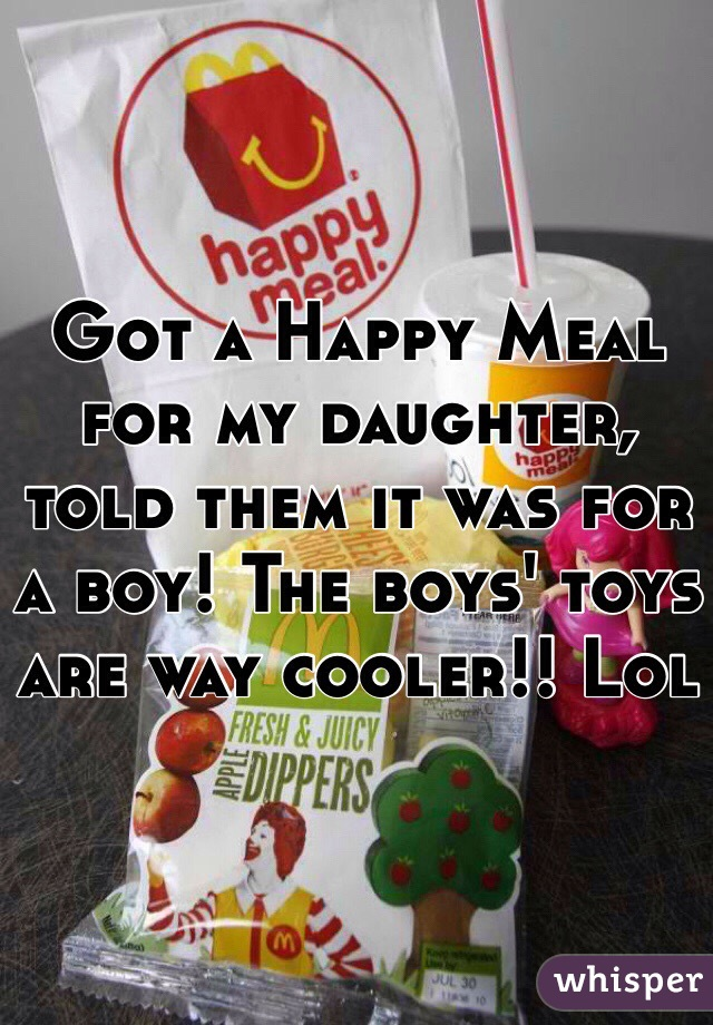 Got a Happy Meal for my daughter, told them it was for a boy! The boys' toys are way cooler!! Lol