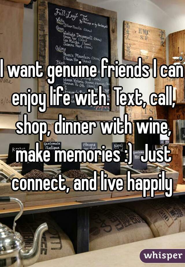 I want genuine friends I can enjoy life with. Text, call, shop, dinner with wine, make memories :)  Just connect, and live happily