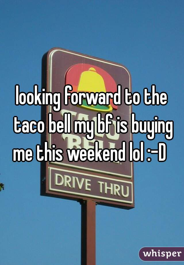 looking forward to the taco bell my bf is buying me this weekend lol :-D