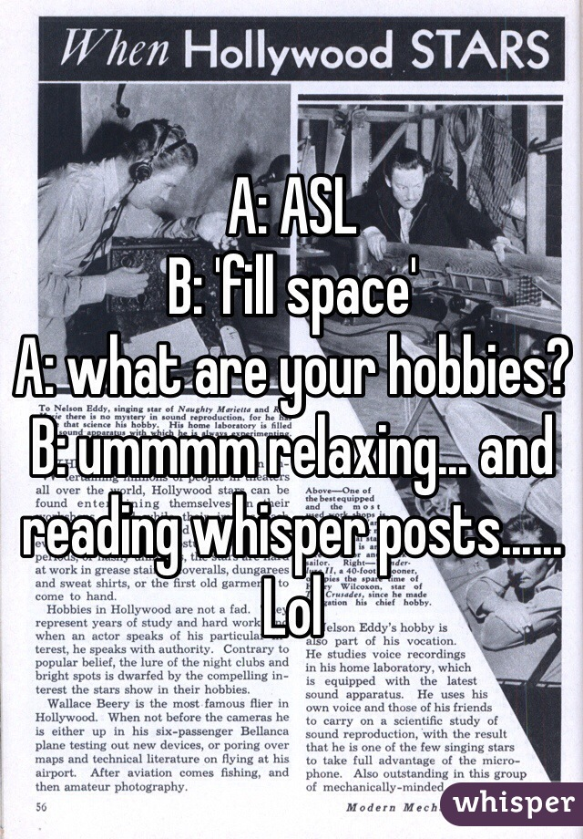 A: ASL B: 'fill space' A: what are your hobbies? B: ummmm relaxing... and reading whisper posts...... Lol