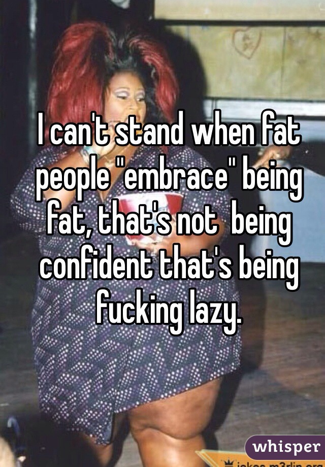 "I can't stand when fat people ""embrace"" being fat, that's not  being confident that's being fucking lazy."
