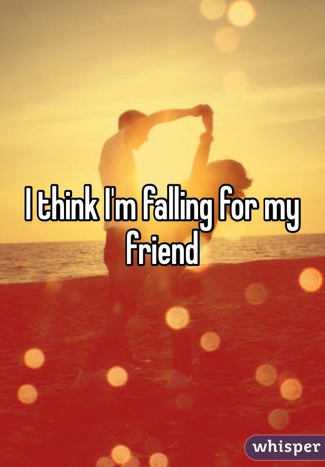 I think I'm falling for my friend