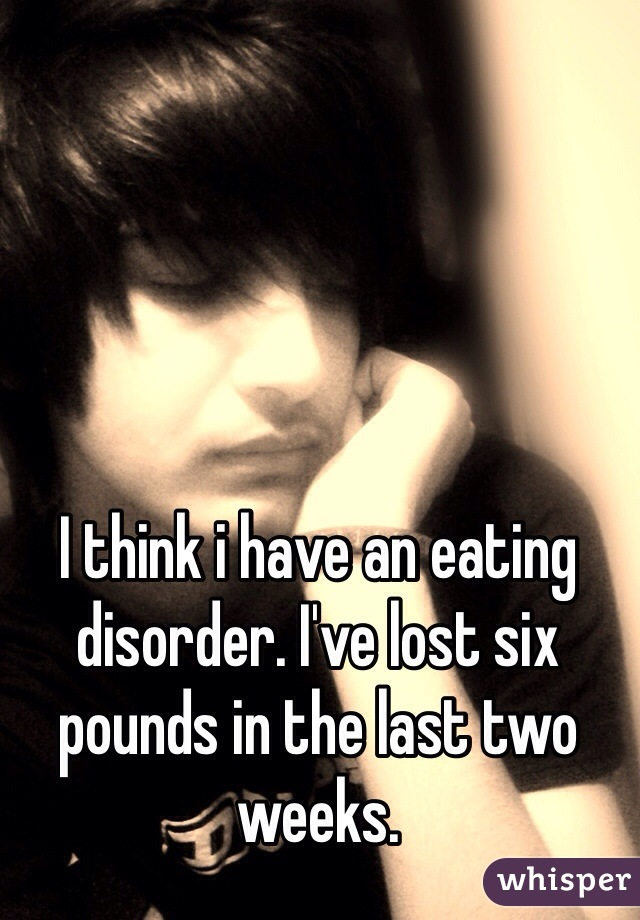I think i have an eating disorder. I've lost six pounds in the last two weeks.