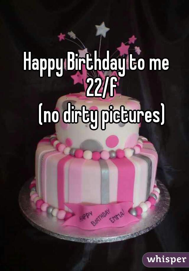 Happy Birthday to me    22/f  (no dirty pictures)
