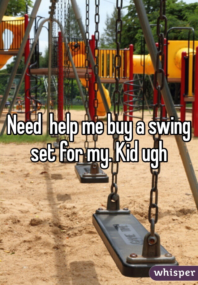 Need  help me buy a swing set for my. Kid ugh