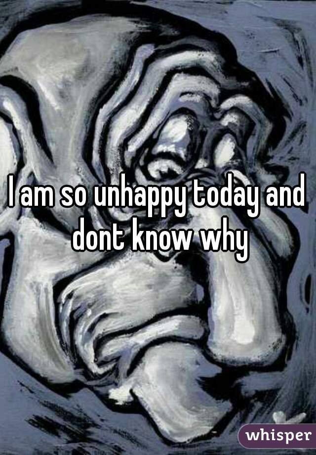 I am so unhappy today and dont know why