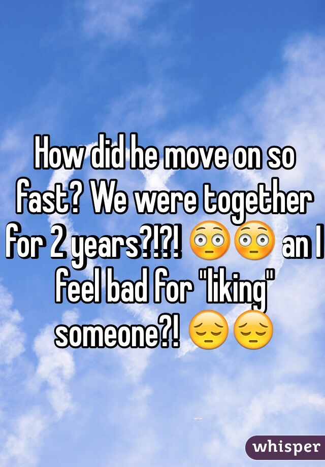 """How did he move on so fast? We were together for 2 years?!?! 😳😳 an I feel bad for """"liking"""" someone?! 😔😔"""