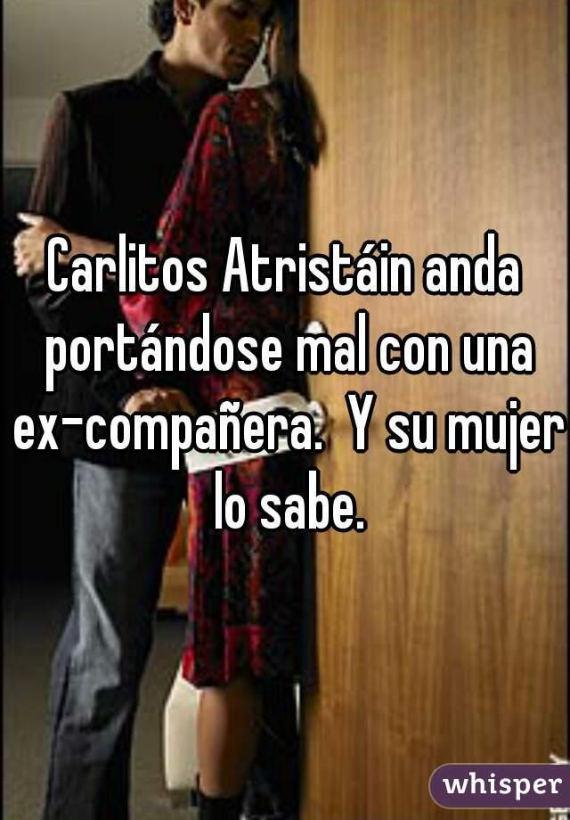 Carlitos Atristáin anda portándose mal con una ex-compañera.  Y su mujer lo sabe.