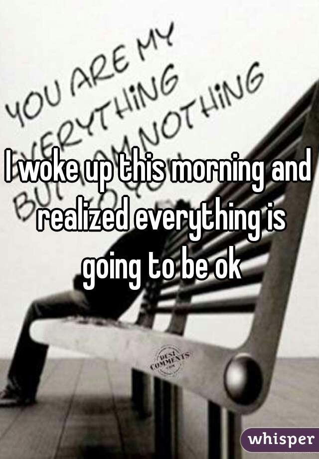 I woke up this morning and realized everything is going to be ok