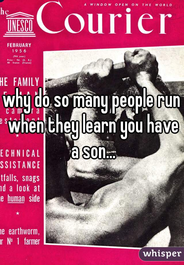 why do so many people run when they learn you have a son...