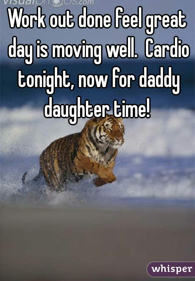Work out done feel great day is moving well.  Cardio tonight, now for daddy daughter time!