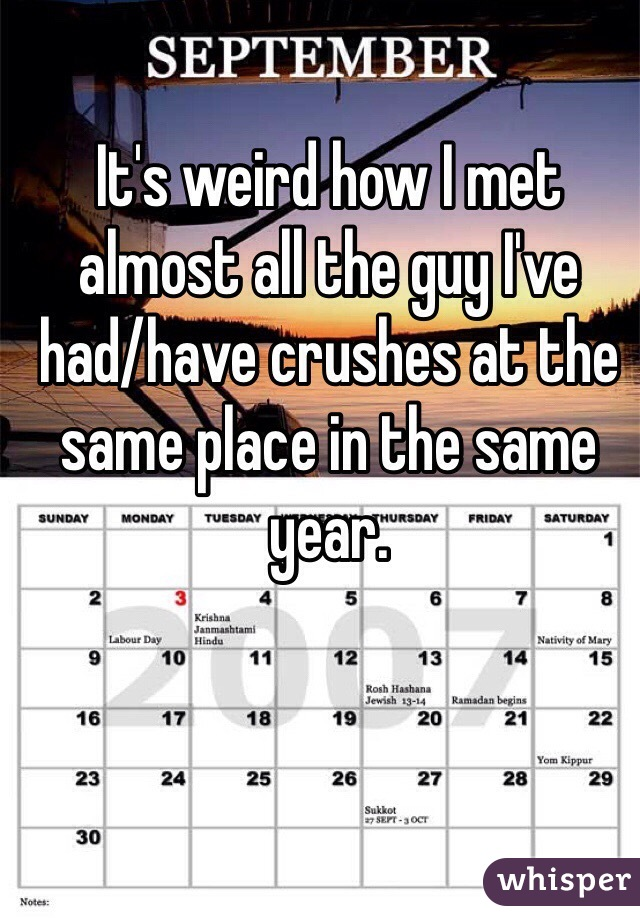 It's weird how I met almost all the guy I've had/have crushes at the same place in the same year.