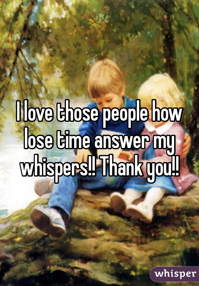 I love those people how lose time answer my whispers!! Thank you!!