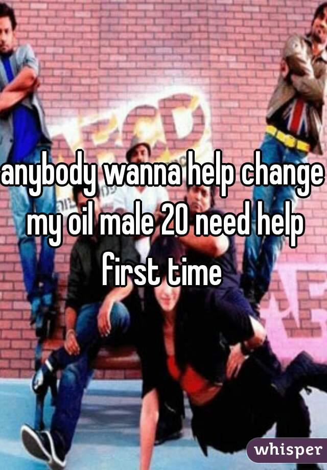 anybody wanna help change my oil male 20 need help first time