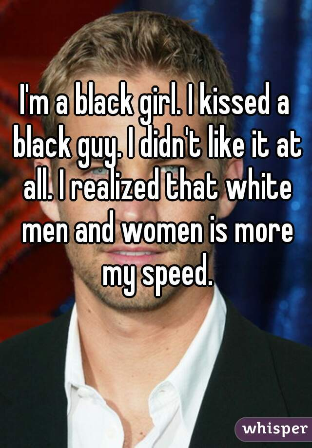 I'm a black girl. I kissed a black guy. I didn't like it at all. I realized that white men and women is more my speed.