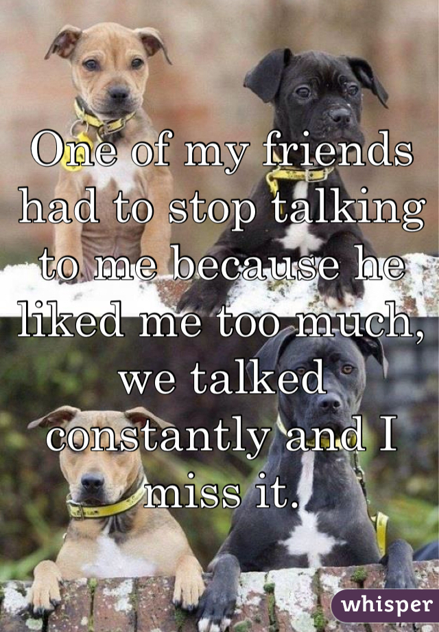 One of my friends had to stop talking to me because he liked me too much, we talked constantly and I miss it.