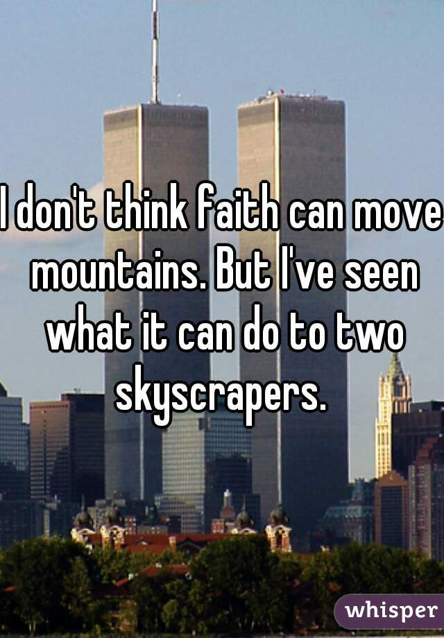 I don't think faith can move mountains. But I've seen what it can do to two skyscrapers.