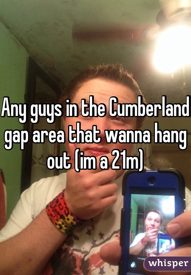 Any guys in the Cumberland gap area that wanna hang out (im a 21m)