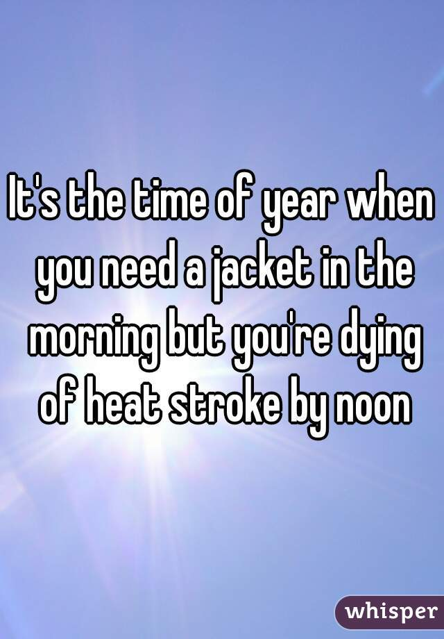 It's the time of year when you need a jacket in the morning but you're dying of heat stroke by noon