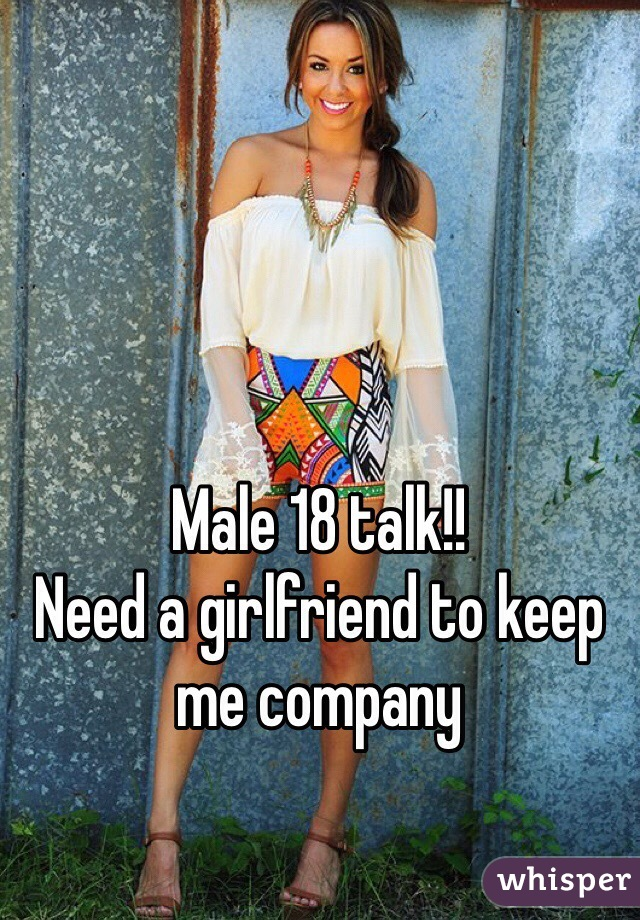 Male 18 talk!!                 Need a girlfriend to keep me company